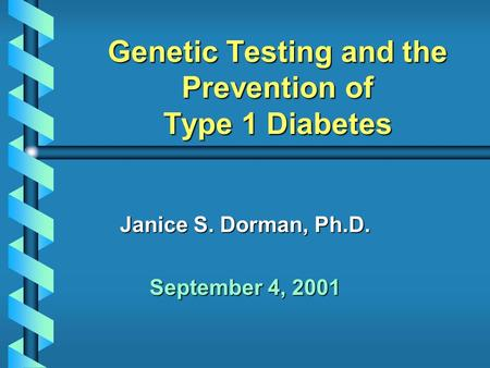 Genetic Testing and the Prevention of Type 1 Diabetes Janice S. Dorman, Ph.D. September 4, 2001.