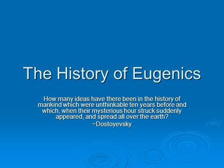 The History of Eugenics How many ideas have there been in the history of mankind which were unthinkable ten years before and which, when their mysterious.