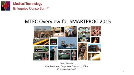 1 MTEC Overview for SMARTPROC 2015 Scott Savoie Vice President, Corporate Contracts, SCRA 20 November 2015.