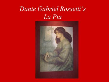 "Dante Gabriel Rossetti's La Pia. Backround ""Based on the story of the Lady of Siena as told in Dante's purgatorio (V. 130-136), the painting bears within."
