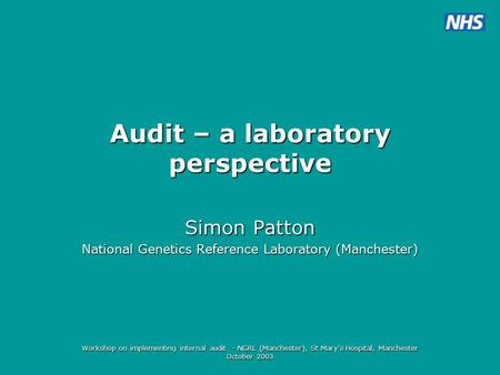 Workshop on implementing internal audit - NGRL (Manchester), St Mary's Hospital, Manchester October 2003 Audit – a laboratory perspective Simon Patton.