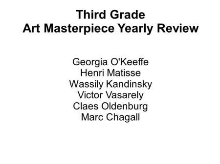 Third Grade Art Masterpiece Yearly Review Georgia O'Keeffe Henri Matisse Wassily Kandinsky Victor Vasarely Claes Oldenburg Marc Chagall.
