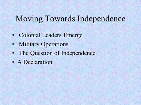 Moving Towards Independence Colonial Leaders Emerge Military Operations The Question of Independence. A Declaration.
