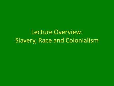 Lecture Overview: Slavery, Race and Colonialism. Overview: Slavery, Race and Colonialism 1.Transatlantic Slave Trade 2.Defining 'Race' 3.The Scramble.