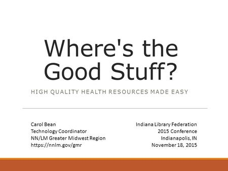 Where's the Good Stuff? HIGH QUALITY HEALTH RESOURCES MADE EASY Indiana Library Federation 2015 Conference Indianapolis, IN November 18, 2015 Carol Bean.