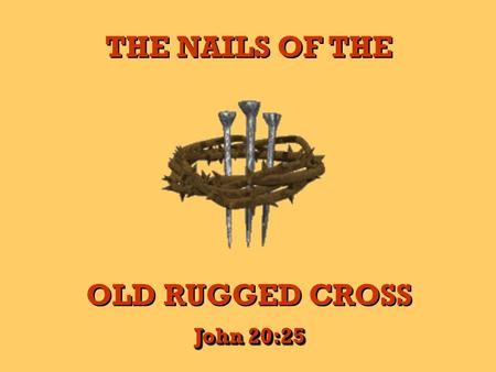THE NAILS OF THE OLD RUGGED CROSS THE NAILS OF THE OLD RUGGED CROSS John 20:25.