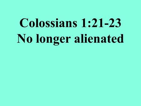 Colossians 1:21-23 No longer alienated. Once you were alienated from God and were enemies in your mind because of your evil behavior.