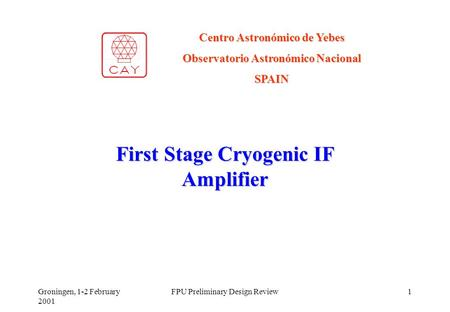 Groningen, 1-2 February 2001 FPU Preliminary Design Review1 First Stage Cryogenic IF Amplifier Centro Astronómico de Yebes Observatorio Astronómico Nacional.