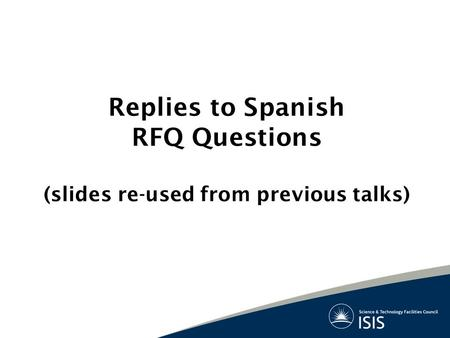 Replies to Spanish RFQ Questions (slides re-used from previous talks)