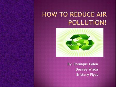 By: Shanique Colon Desiree Wizda Brittany Figas.  Conserve energy - turn off appliances and lights when you leave the room.  Recycle paper, plastic,
