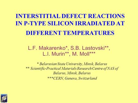 INTERSTITIAL DEFECT REACTIONS IN P-TYPE SILICON IRRADIATED AT DIFFERENT TEMPERATURES L.F. Makarenko*, S.B. Lastovski**, L.I. Murin**, M. Moll*** * Belarusian.
