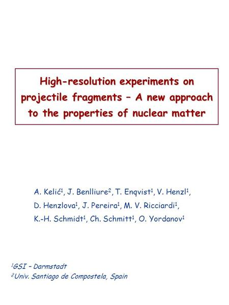 High-resolution experiments on projectile fragments – A new approach to the properties of nuclear matter A. Kelić 1, J. Benlliure 2, T. Enqvist 1, V. Henzl.