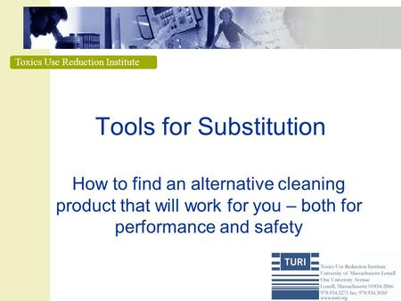Toxics Use Reduction Institute Tools for Substitution How to find an alternative cleaning product that will work for you – both for performance and safety.