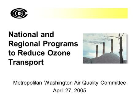 National and Regional Programs to Reduce Ozone Transport Metropolitan Washington Air Quality Committee April 27, 2005.