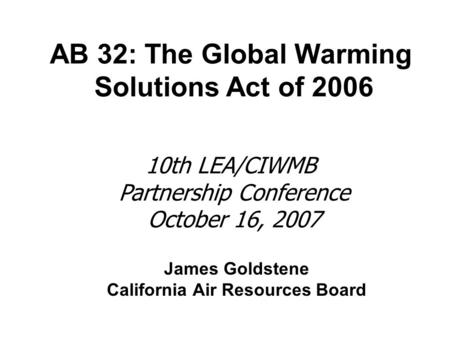 James Goldstene California Air Resources Board AB 32: The Global Warming Solutions Act of 2006 10th LEA/CIWMB Partnership Conference October 16, 2007.