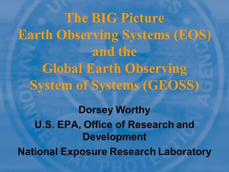 The BIG Picture Earth Observing Systems (EOS) and the Global Earth Observing System of Systems (GEOSS) Dorsey Worthy U.S. EPA, Office of Research and Development.