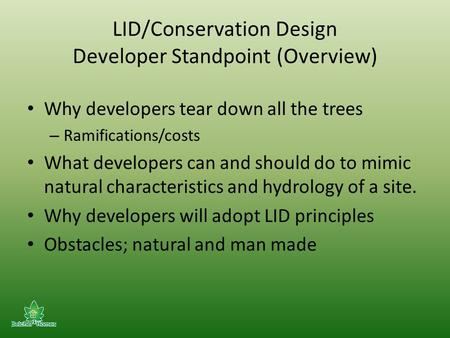 LID/Conservation Design Developer Standpoint (Overview) Why developers tear down all the trees – Ramifications/costs What developers can and should do.