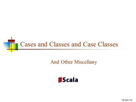 Cases and Classes and Case Classes And Other Miscellany 16-Dec-15.