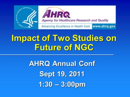 Impact of Two Studies on Future of NGC AHRQ Annual Conf Sept 19, 2011 1:30 – 3:00pm.
