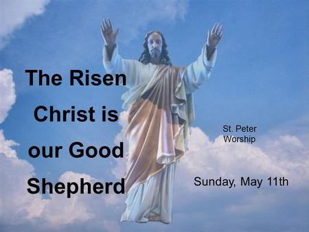St. Peter Worship The Risen Christ is our Good Shepherd Sunday, May 11th.