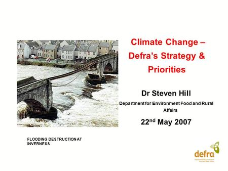 Climate Change – Defra's Strategy & Priorities Dr Steven Hill Department for Environment Food and Rural Affairs 22 nd May 2007 FLOODING DESTRUCTION AT.