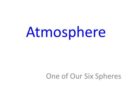 Atmosphere One of Our Six Spheres. Revisit Spheres Name the six spheres of our planet. – Lithosphere – Hydrosphere – Cryosphere – Atmosphere – Biosphere.