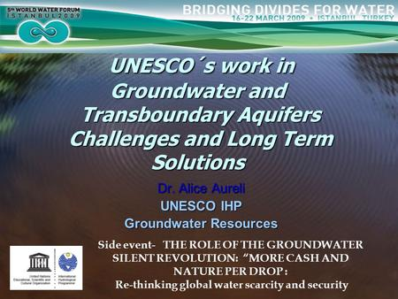 Dr. Alice Aureli UNESCO IHP Groundwater Resources UNESCO´s work in Groundwater and Transboundary Aquifers Challenges and Long Term Solutions UNESCO´s work.
