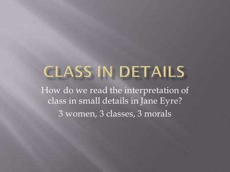How do we read the interpretation of class in small details in Jane Eyre? 3 women, 3 classes, 3 morals.