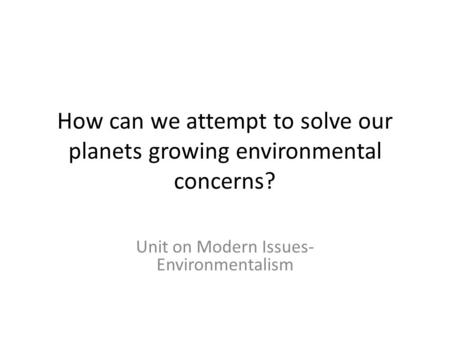 How can we attempt to solve our planets growing environmental concerns? Unit on Modern Issues- Environmentalism.