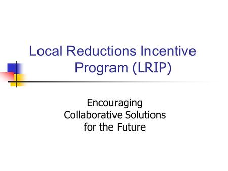 Local Reductions Incentive Program (LRIP) Encouraging Collaborative Solutions for the Future.