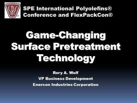 Game-Changing Surface Pretreatment Technology Rory A. Wolf VP Business Development Enercon Industries Corporation SPE International Polyolefins® Conference.