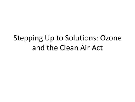 Stepping Up to Solutions: Ozone and the Clean Air Act.