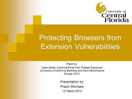 Protecting Browsers from Extension Vulnerabilities Paper by: Adam Barth, Adrienne Porter Felt, Prateek Saxena at University of California, Berkeley and.