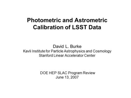 Photometric and Astrometric Calibration of LSST Data David L. Burke Kavli Institute for Particle Astrophysics and Cosmology Stanford Linear Accelerator.