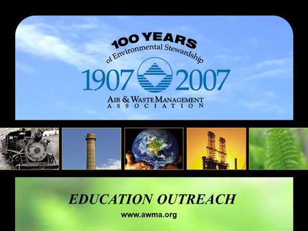 EDUCATION OUTREACH www.awma.org. About A&WMA 100 years of environmental stewardship A global leader in environmental management A neutral forum for knowledge.