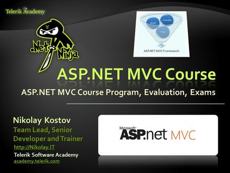 ASP.NET MVC Course Program, Evaluation, Exams Nikolay Kostov Telerik Software Academy academy.telerik.com Team Lead, Senior Developer and Trainer