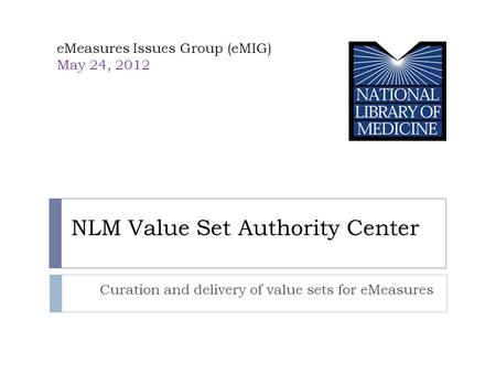 NLM Value Set Authority Center Curation and delivery of value sets for eMeasures eMeasures Issues Group (eMIG) May 24, 2012 NLM.