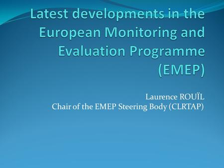 Laurence ROUÏL Chair of the EMEP Steering Body (CLRTAP)
