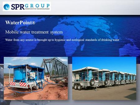 WaterPoint ® Water from any source is brought up to hygienic and ecological standards of drinking water Mobile water treatment system.