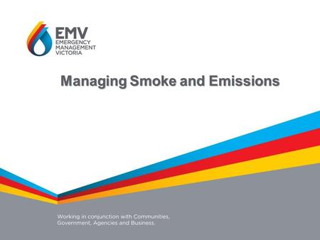 Managing Smoke and Emissions. A new system for managing smoke and emissions in Victoria that will provide for coordinated: Investment Service delivery.