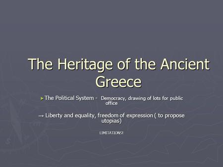 The Heritage of the Ancient Greece ► The Political System - Democracy, drawing of lots for public office → Liberty and equality, freedom of expression.