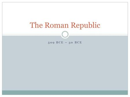 509 BCE – 30 BCE The Roman Republic. Chapter Objectives After this chapter, you should be able to do the following: 1. Describe how the Roman government.
