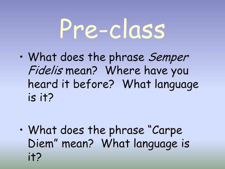 "Pre-class What does the phrase Semper Fidelis mean? Where have you heard it before? What language is it? What does the phrase ""Carpe Diem"" mean? What."