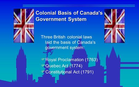 Colonial Basis of Canada's Government System Three British colonial laws laid the basis of Canada's government system:  Royal Proclamation (1763)  Quebec.