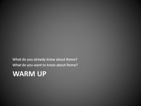 Warm UP What do you already know about Rome?