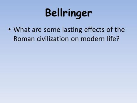 Bellringer What are some lasting effects of the Roman civilization on modern life?