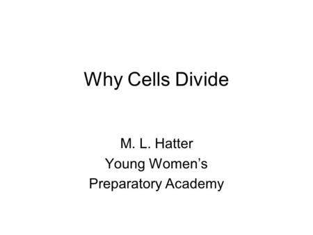 Why Cells Divide M. L. Hatter Young Women's Preparatory Academy.