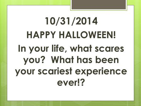 10/31/2014 HAPPY HALLOWEEN! In your life, what scares you? What has been your scariest experience ever!?