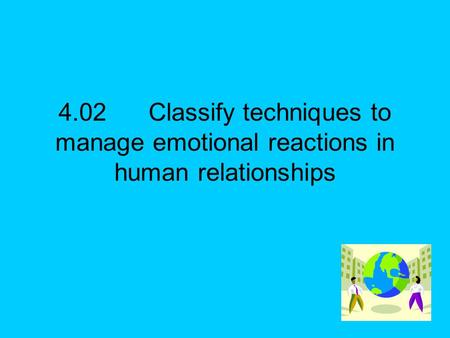 4.02Classify techniques to manage emotional reactions in human relationships.