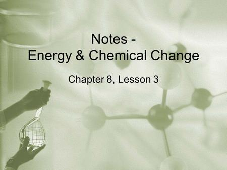 Notes - Energy & Chemical Change Chapter 8, Lesson 3.
